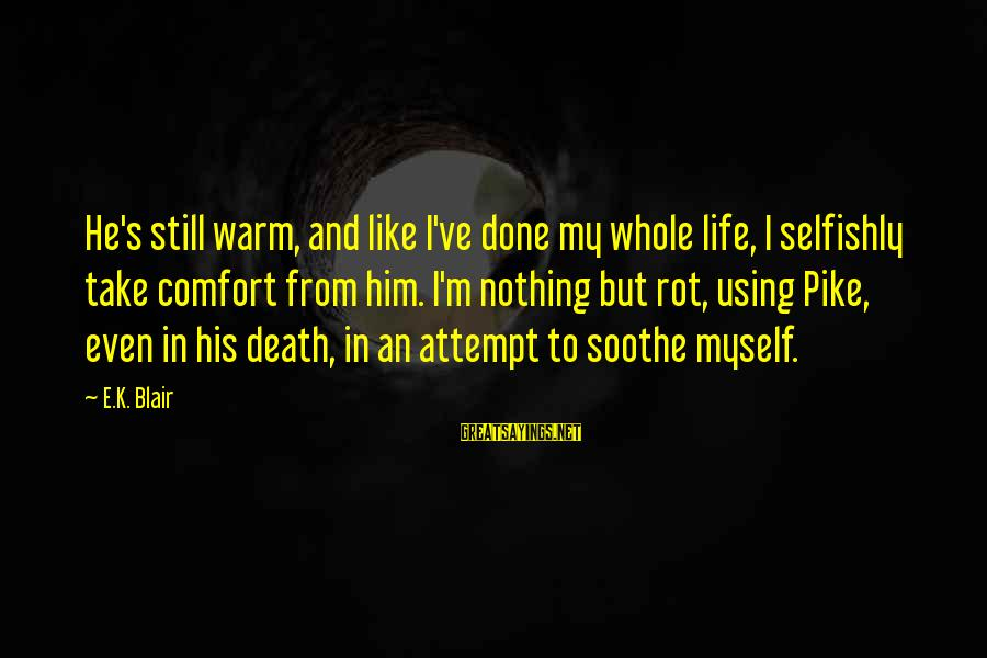 Comfort And Death Sayings By E.K. Blair: He's still warm, and like I've done my whole life, I selfishly take comfort from
