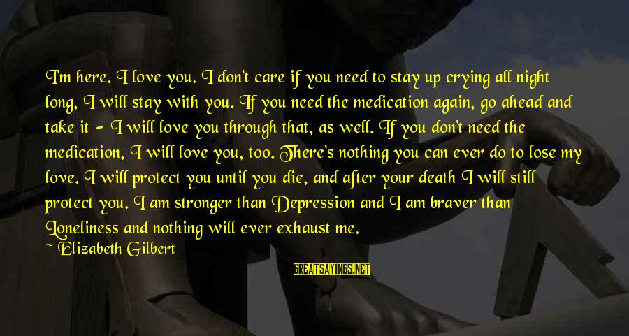 Comfort And Death Sayings By Elizabeth Gilbert: I'm here. I love you. I don't care if you need to stay up crying