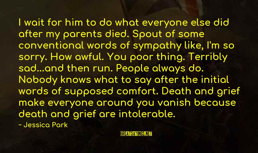Comfort And Death Sayings By Jessica Park: I wait for him to do what everyone else did after my parents died. Spout