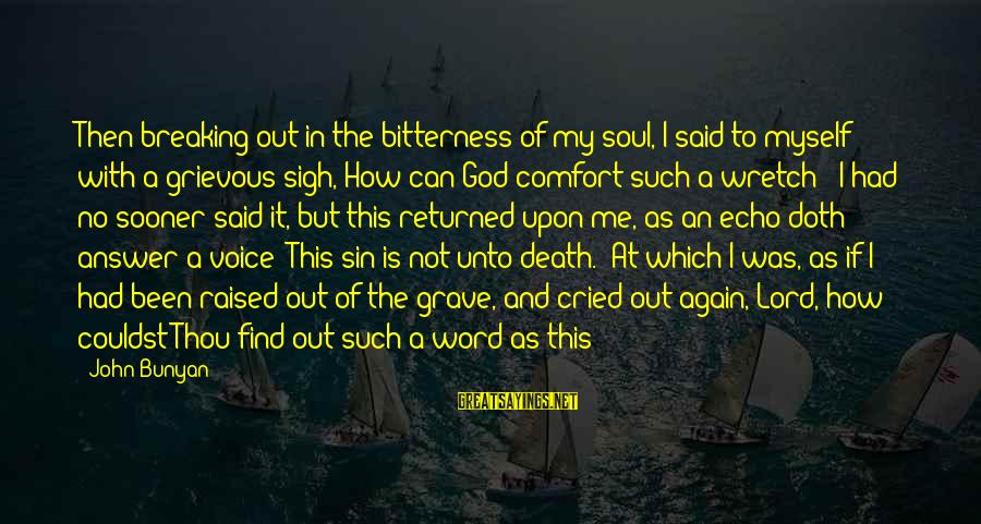 Comfort And Death Sayings By John Bunyan: Then breaking out in the bitterness of my soul, I said to myself with a