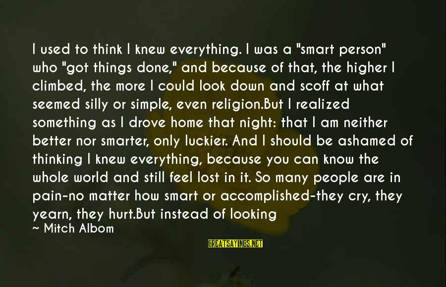 """Comfort And Death Sayings By Mitch Albom: I used to think I knew everything. I was a """"smart person"""" who """"got things"""