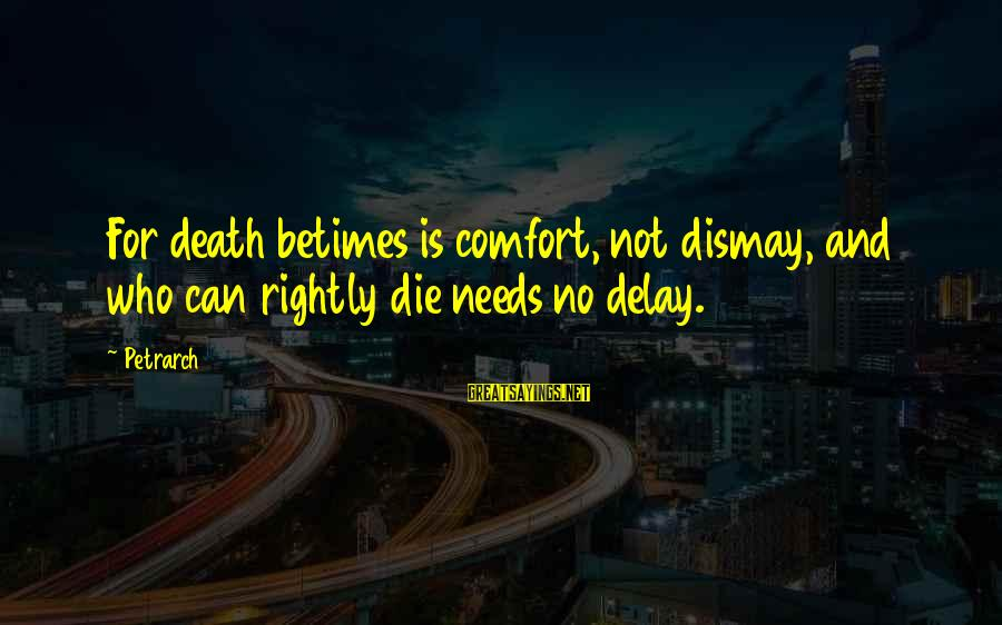 Comfort And Death Sayings By Petrarch: For death betimes is comfort, not dismay, and who can rightly die needs no delay.