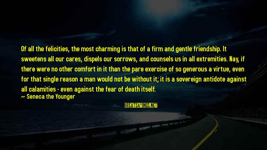 Comfort And Death Sayings By Seneca The Younger: Of all the felicities, the most charming is that of a firm and gentle friendship.