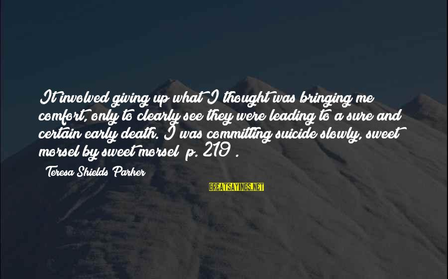 Comfort And Death Sayings By Teresa Shields Parker: It involved giving up what I thought was bringing me comfort, only to clearly see