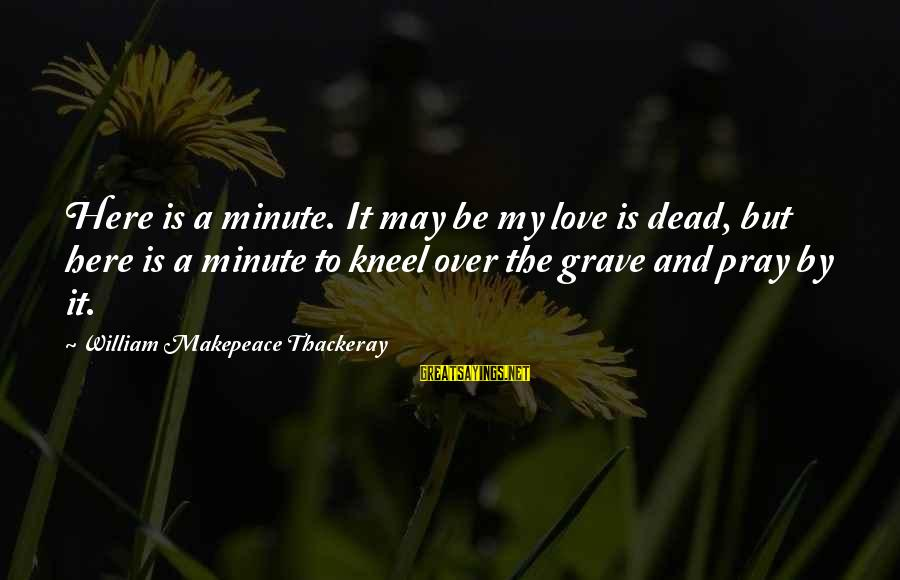 Comfort And Death Sayings By William Makepeace Thackeray: Here is a minute. It may be my love is dead, but here is a