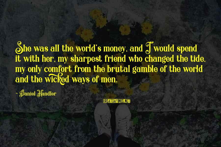Comfort And Friends Sayings By Daniel Handler: She was all the world's money, and I would spend it with her, my sharpest
