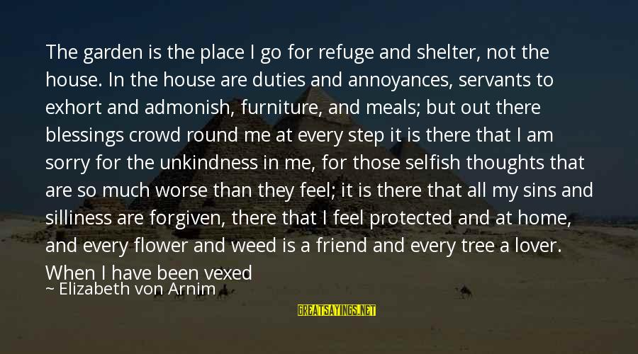 Comfort And Friends Sayings By Elizabeth Von Arnim: The garden is the place I go for refuge and shelter, not the house. In