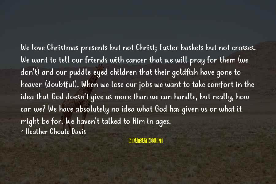 Comfort And Friends Sayings By Heather Choate Davis: We love Christmas presents but not Christ; Easter baskets but not crosses. We want to