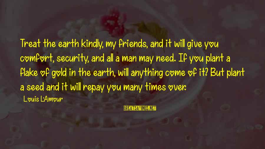 Comfort And Friends Sayings By Louis L'Amour: Treat the earth kindly, my friends, and it will give you comfort, security, and all