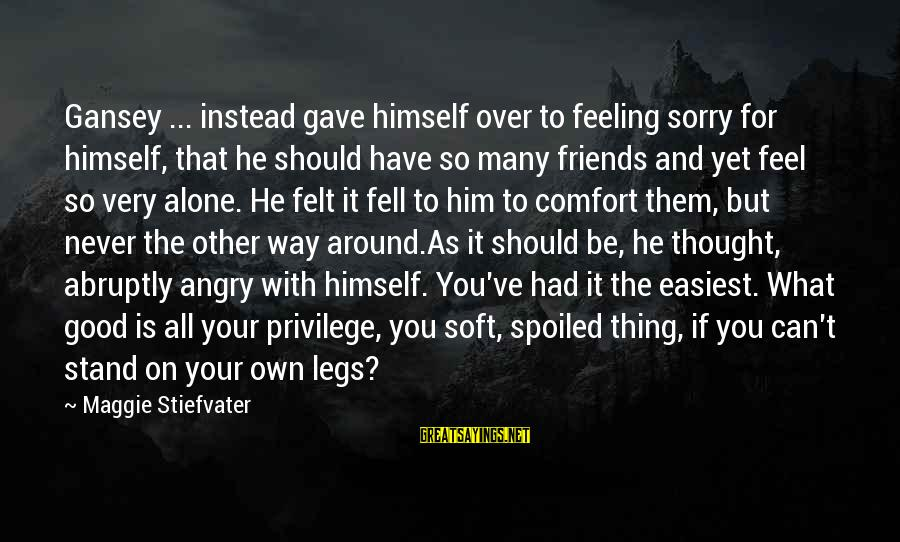 Comfort And Friends Sayings By Maggie Stiefvater: Gansey ... instead gave himself over to feeling sorry for himself, that he should have