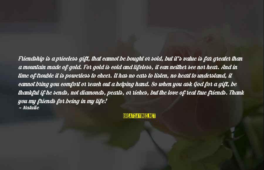 Comfort And Friends Sayings By Natalie: Friendship is a priceless gift, that cannot be bought or sold, but it's value is