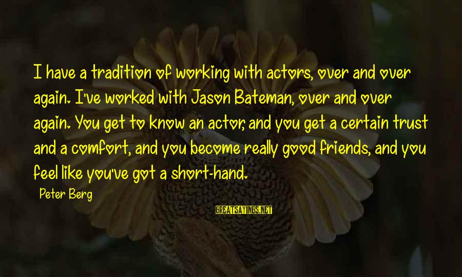 Comfort And Friends Sayings By Peter Berg: I have a tradition of working with actors, over and over again. I've worked with