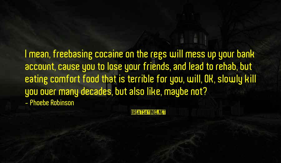 Comfort And Friends Sayings By Phoebe Robinson: I mean, freebasing cocaine on the regs will mess up your bank account, cause you