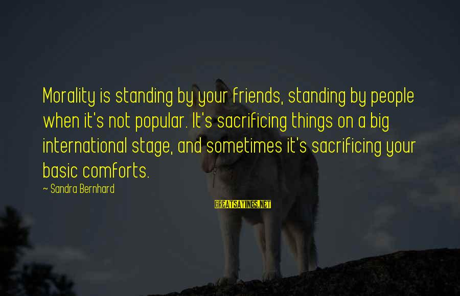 Comfort And Friends Sayings By Sandra Bernhard: Morality is standing by your friends, standing by people when it's not popular. It's sacrificing