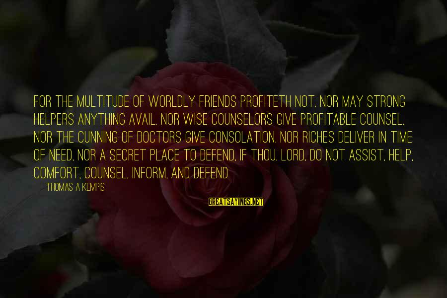 Comfort And Friends Sayings By Thomas A Kempis: For the multitude of worldly friends profiteth not, nor may strong helpers anything avail, nor