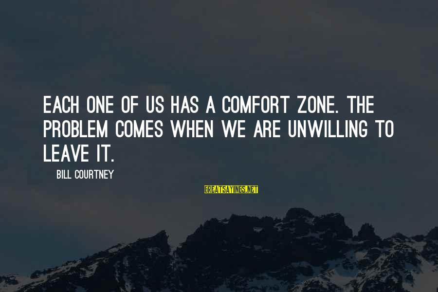 Comfort For Break Up Sayings By Bill Courtney: Each one of us has a comfort zone. The problem comes when we are unwilling
