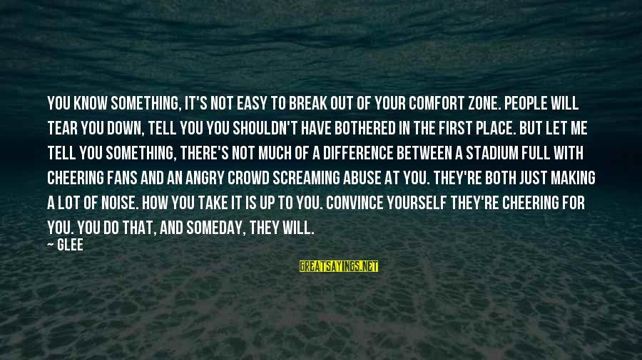 Comfort For Break Up Sayings By Glee: You know something, it's not easy to break out of your comfort zone. People will