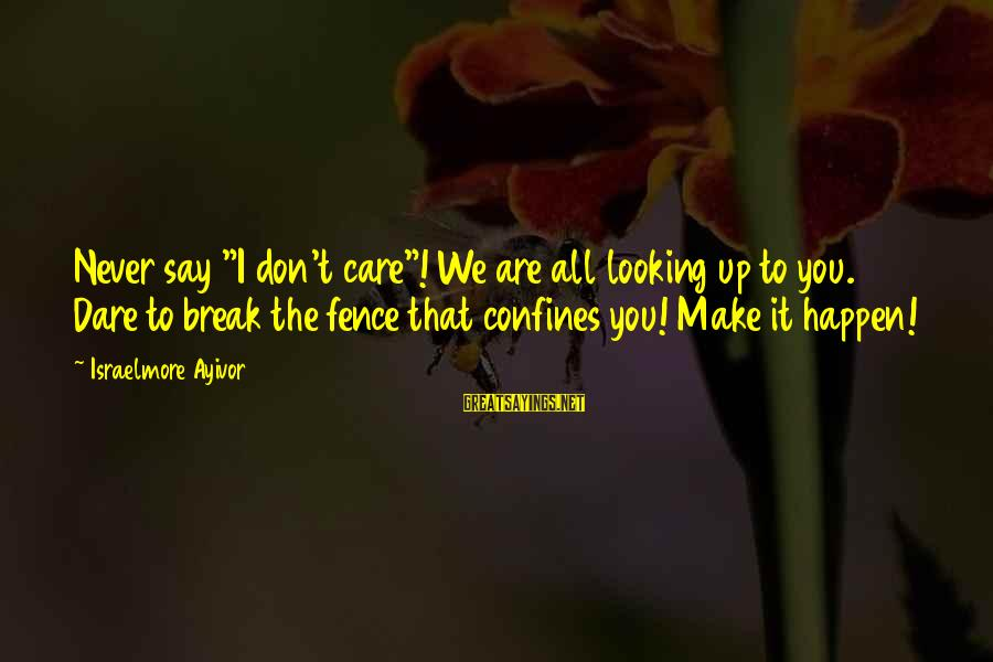 """Comfort For Break Up Sayings By Israelmore Ayivor: Never say """"I don't care""""! We are all looking up to you. Dare to break"""