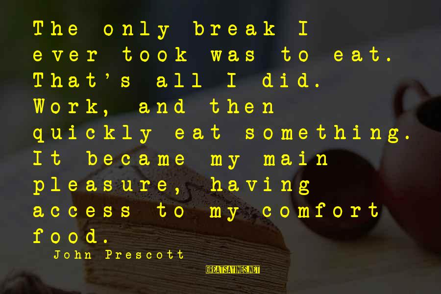 Comfort For Break Up Sayings By John Prescott: The only break I ever took was to eat. That's all I did. Work, and