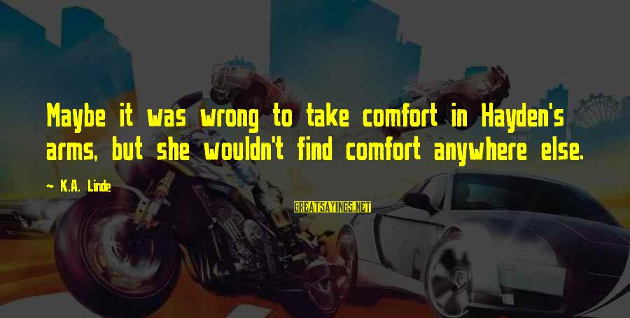 Comfort For Break Up Sayings By K.A. Linde: Maybe it was wrong to take comfort in Hayden's arms, but she wouldn't find comfort