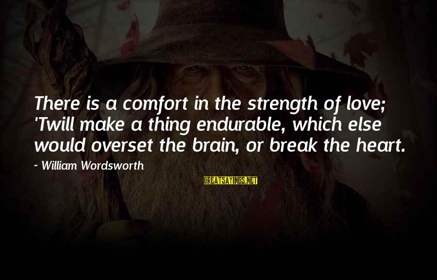 Comfort For Break Up Sayings By William Wordsworth: There is a comfort in the strength of love; 'Twill make a thing endurable, which
