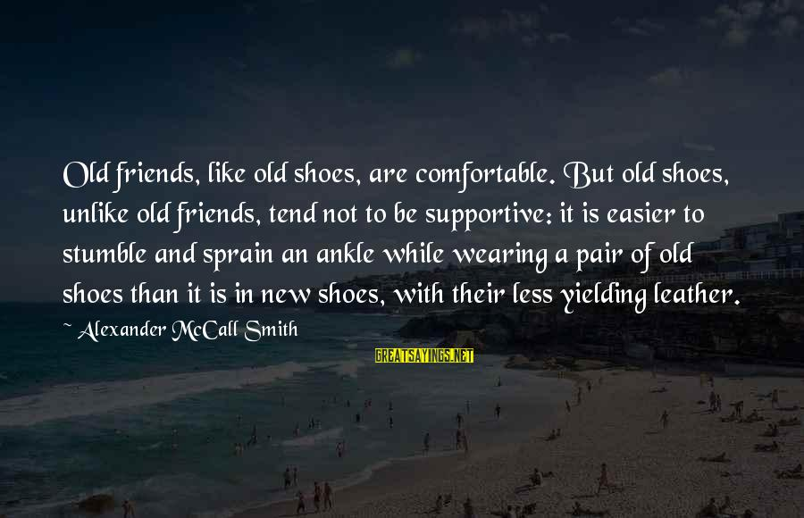 Comfortable With Friends Sayings By Alexander McCall Smith: Old friends, like old shoes, are comfortable. But old shoes, unlike old friends, tend not
