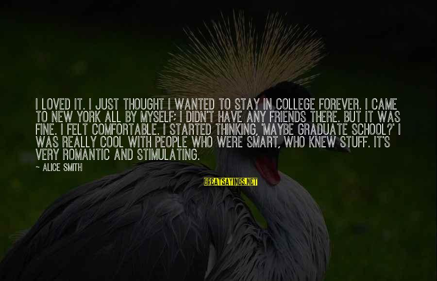 Comfortable With Friends Sayings By Alice Smith: I loved it. I just thought I wanted to stay in college forever. I came