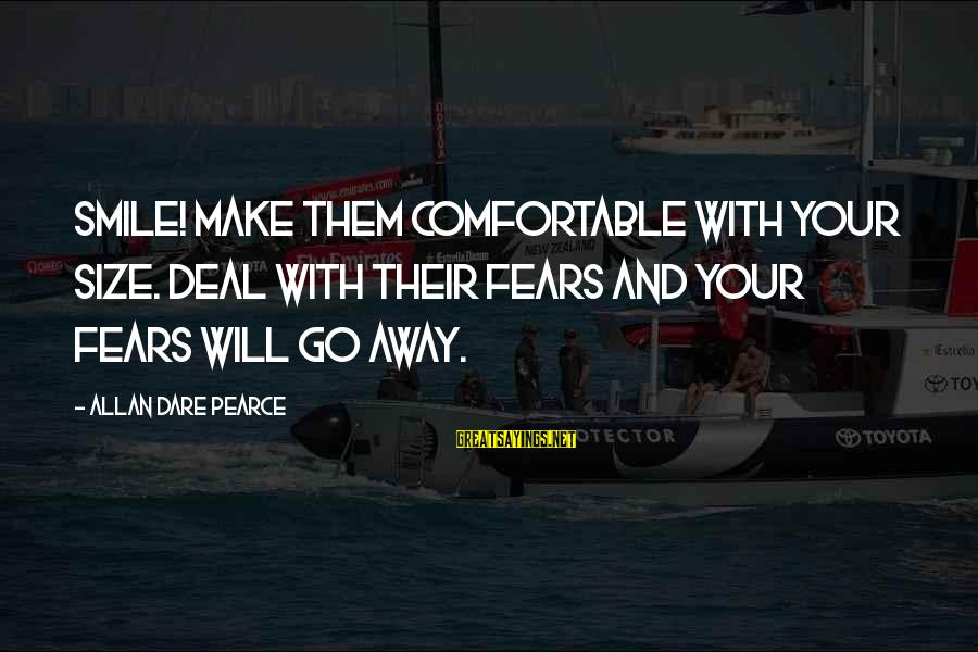 Comfortable With Friends Sayings By Allan Dare Pearce: Smile! Make them comfortable with your size. Deal with their fears and your fears will