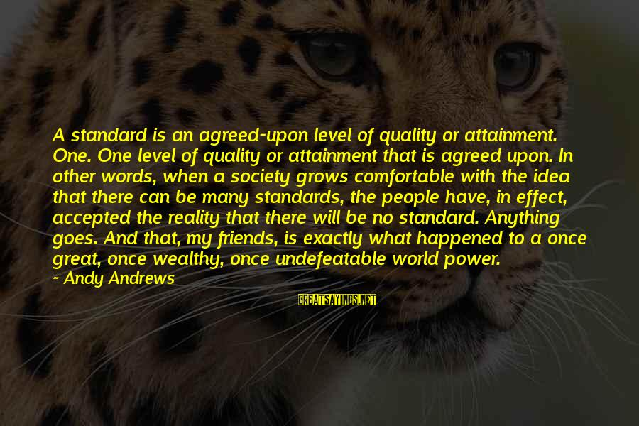 Comfortable With Friends Sayings By Andy Andrews: A standard is an agreed-upon level of quality or attainment. One. One level of quality