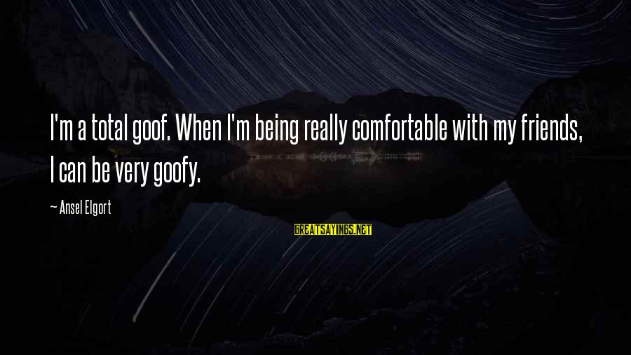 Comfortable With Friends Sayings By Ansel Elgort: I'm a total goof. When I'm being really comfortable with my friends, I can be