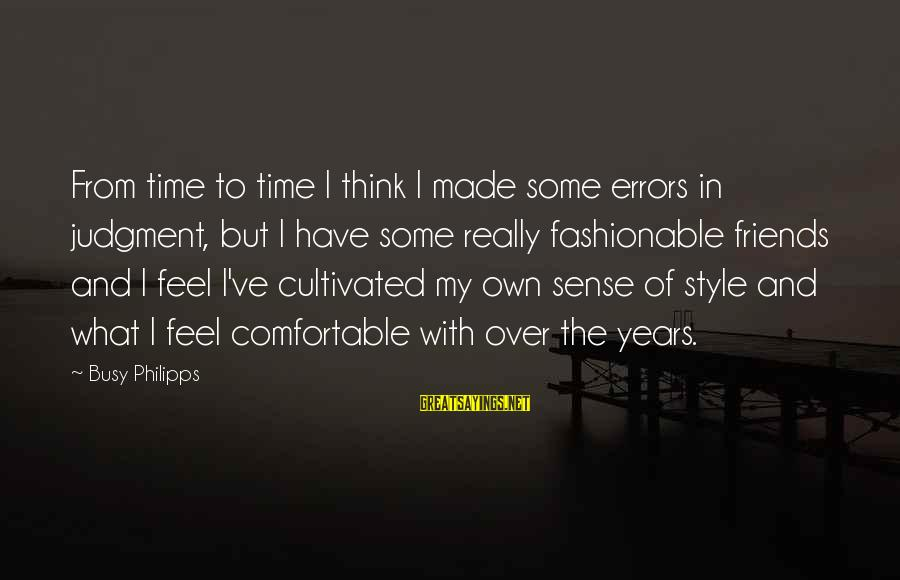 Comfortable With Friends Sayings By Busy Philipps: From time to time I think I made some errors in judgment, but I have