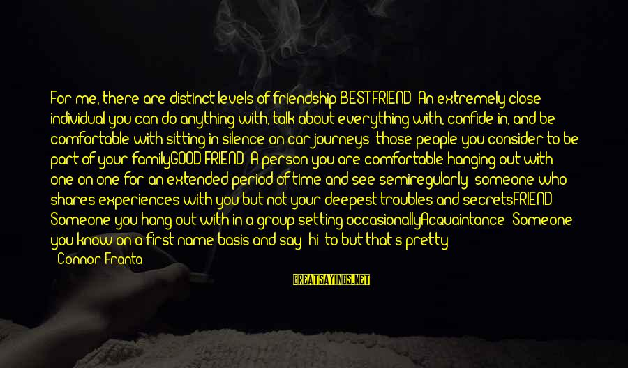 Comfortable With Friends Sayings By Connor Franta: For me, there are distinct levels of friendship:BEST FRIEND: An extremely close individual you can