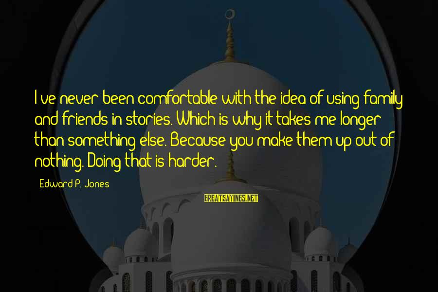Comfortable With Friends Sayings By Edward P. Jones: I've never been comfortable with the idea of using family and friends in stories. Which