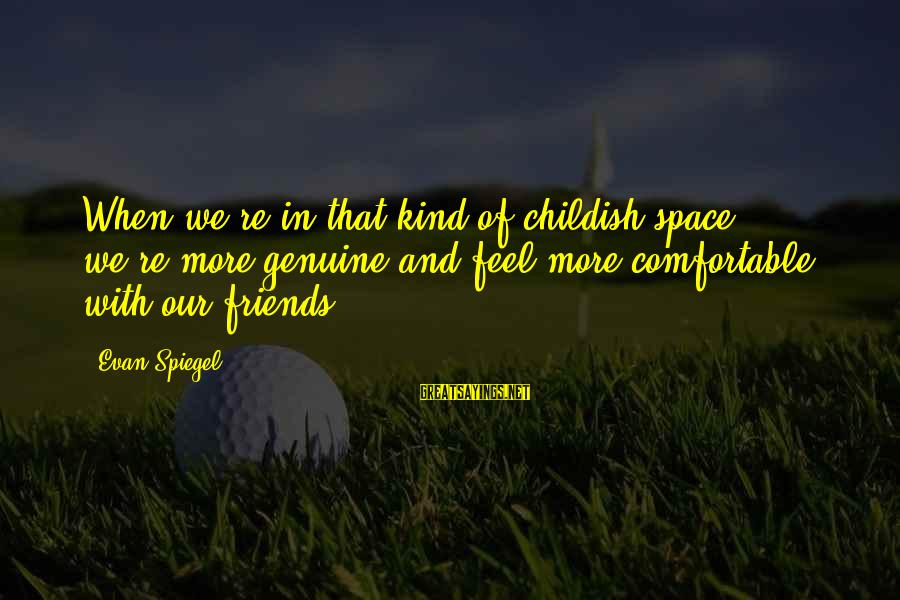 Comfortable With Friends Sayings By Evan Spiegel: When we're in that kind of childish space, we're more genuine and feel more comfortable