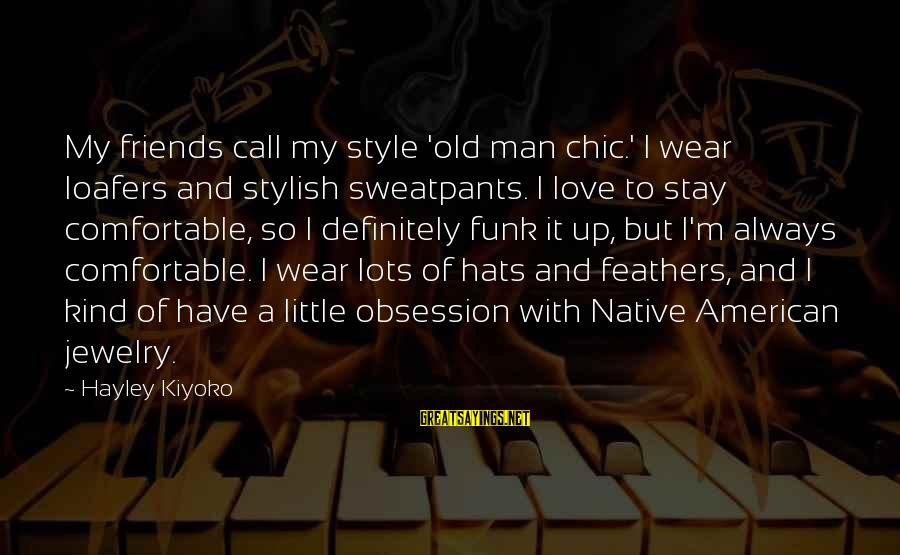 Comfortable With Friends Sayings By Hayley Kiyoko: My friends call my style 'old man chic.' I wear loafers and stylish sweatpants. I