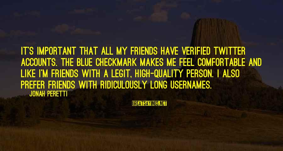 Comfortable With Friends Sayings By Jonah Peretti: It's important that all my friends have verified Twitter accounts. The blue checkmark makes me