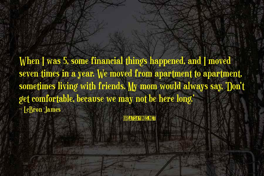 Comfortable With Friends Sayings By LeBron James: When I was 5, some financial things happened, and I moved seven times in a