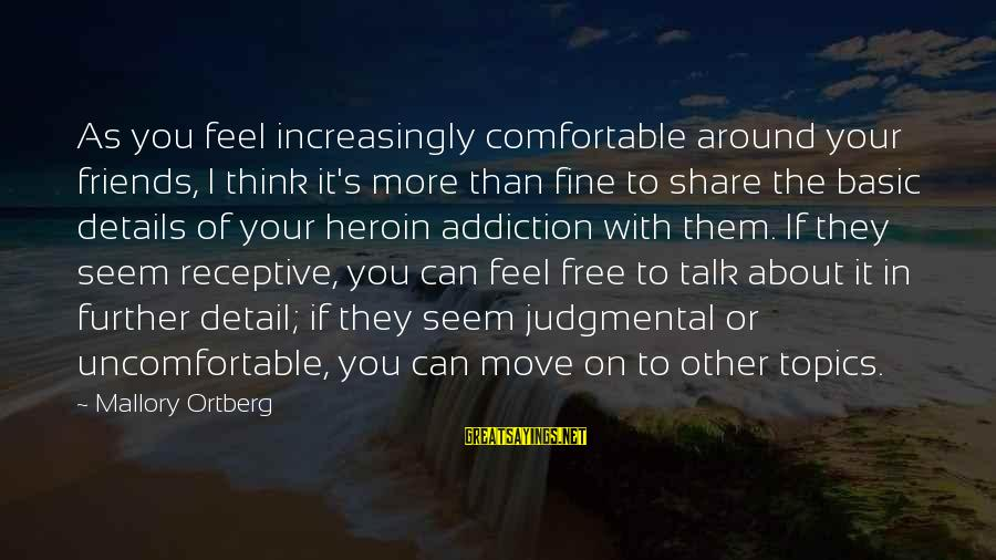 Comfortable With Friends Sayings By Mallory Ortberg: As you feel increasingly comfortable around your friends, I think it's more than fine to