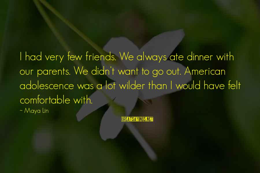 Comfortable With Friends Sayings By Maya Lin: I had very few friends. We always ate dinner with our parents. We didn't want