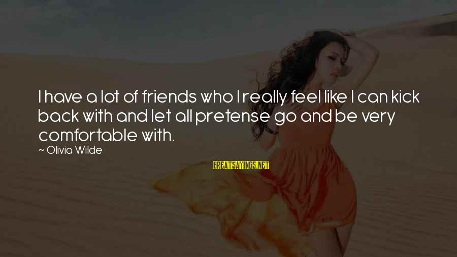 Comfortable With Friends Sayings By Olivia Wilde: I have a lot of friends who I really feel like I can kick back