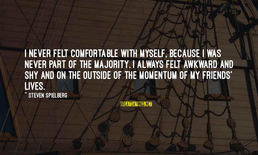 Comfortable With Friends Sayings By Steven Spielberg: I never felt comfortable with myself, because I was never part of the majority. I