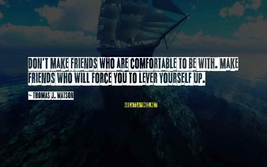 Comfortable With Friends Sayings By Thomas J. Watson: Don't make friends who are comfortable to be with. Make friends who will force you