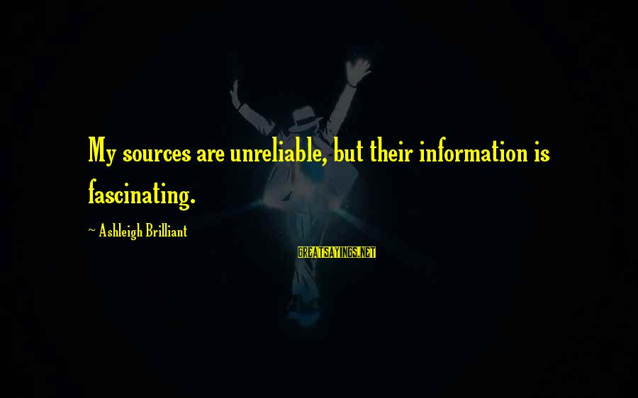 Comillas Sayings By Ashleigh Brilliant: My sources are unreliable, but their information is fascinating.