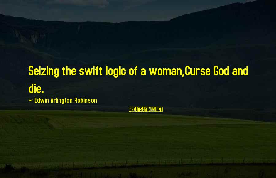 Comillas Sayings By Edwin Arlington Robinson: Seizing the swift logic of a woman,Curse God and die.