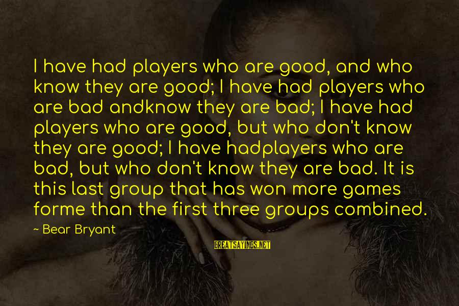 Coming Home To Friends Sayings By Bear Bryant: I have had players who are good, and who know they are good; I have