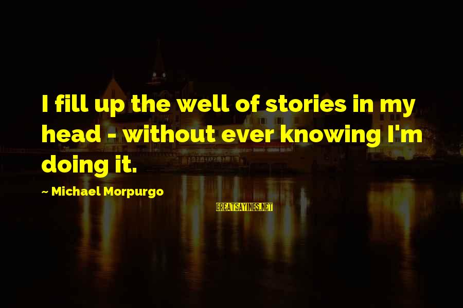 Coming Home To Friends Sayings By Michael Morpurgo: I fill up the well of stories in my head - without ever knowing I'm