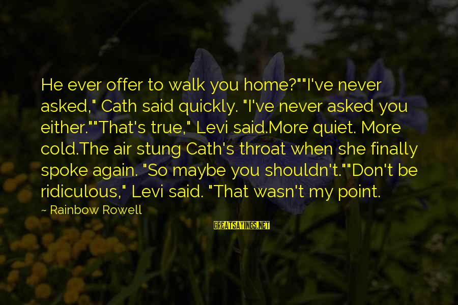 """Coming Home To Friends Sayings By Rainbow Rowell: He ever offer to walk you home?""""""""I've never asked,"""" Cath said quickly. """"I've never asked"""