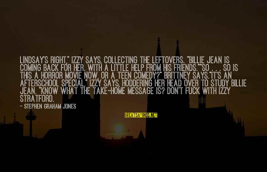 """Coming Home To Friends Sayings By Stephen Graham Jones: Lindsay's right,"""" Izzy says, collecting the leftovers. """"Billie Jean is coming back for her. With"""