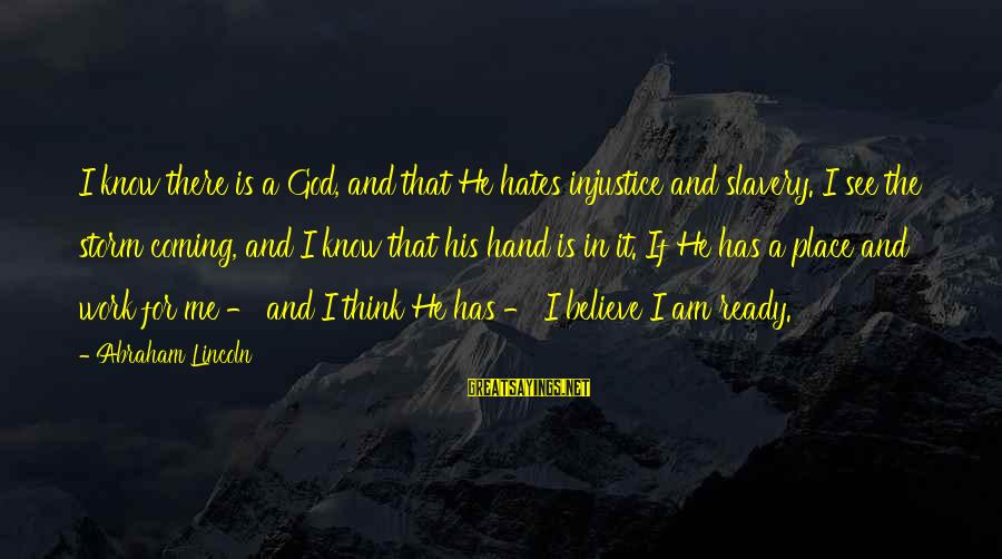 Coming Out Of The Storm Sayings By Abraham Lincoln: I know there is a God, and that He hates injustice and slavery. I see