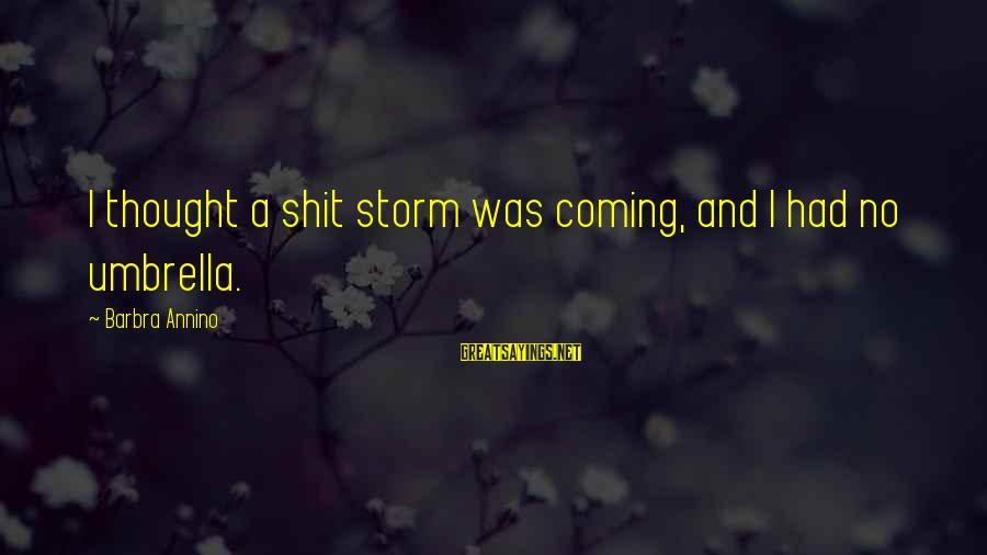 Coming Out Of The Storm Sayings By Barbra Annino: I thought a shit storm was coming, and I had no umbrella.